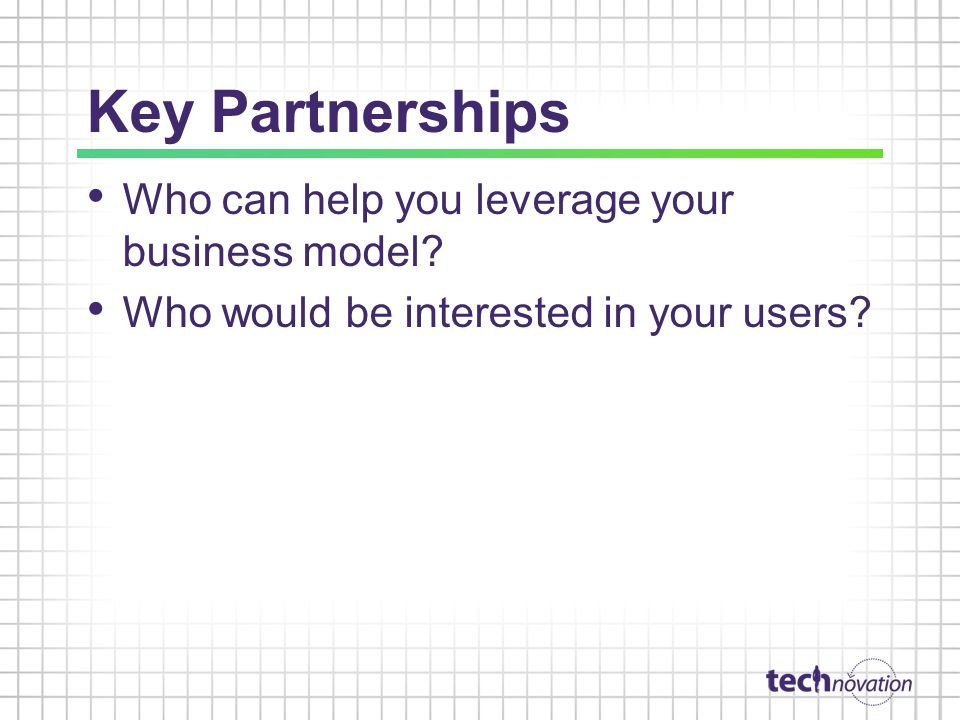 Key Partnerships Who can help you leverage your business model.
