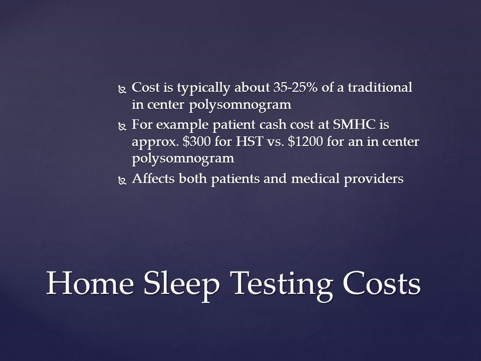 Cost is typically about 35-25% of a traditional in center polysomnogram Cost is typically about 35-25% of a traditional in center polysomnogram For example patient cash cost at SMHC is approx.