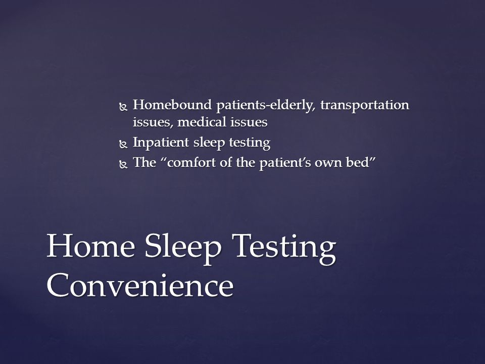 Homebound patients-elderly, transportation issues, medical issues Homebound patients-elderly, transportation issues, medical issues Inpatient sleep testing Inpatient sleep testing The comfort of the patients own bed The comfort of the patients own bed Home Sleep Testing Convenience
