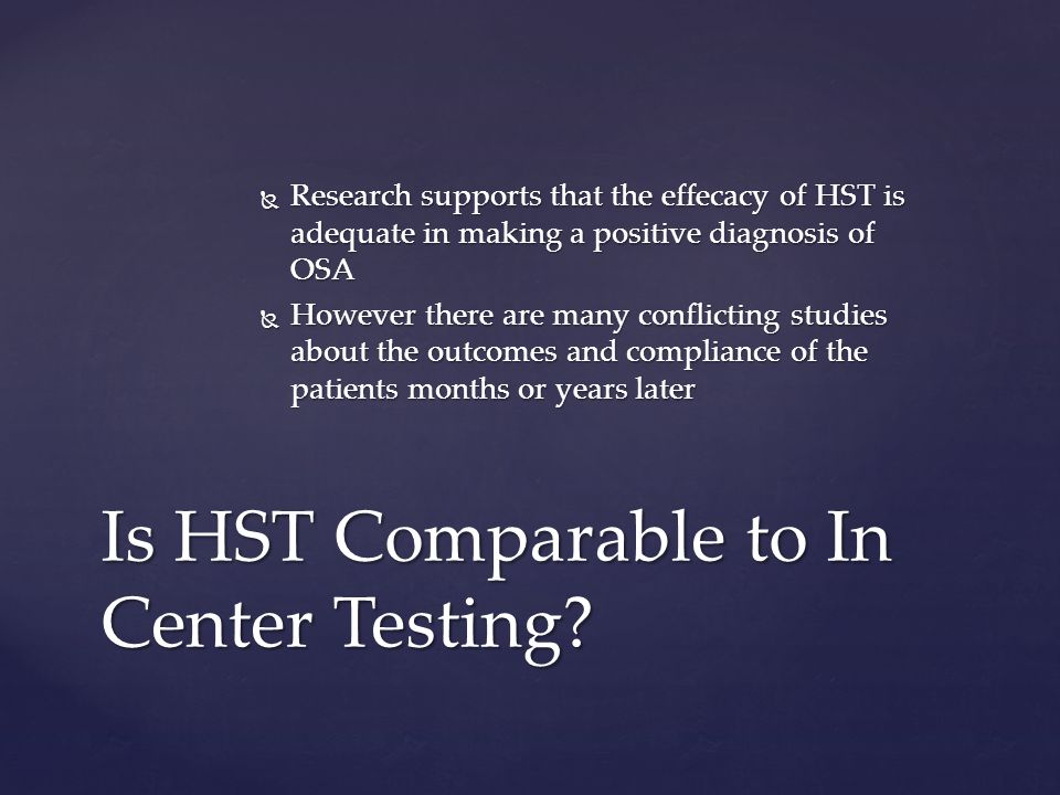 Research supports that the effecacy of HST is adequate in making a positive diagnosis of OSA Research supports that the effecacy of HST is adequate in making a positive diagnosis of OSA However there are many conflicting studies about the outcomes and compliance of the patients months or years later However there are many conflicting studies about the outcomes and compliance of the patients months or years later Is HST Comparable to In Center Testing?