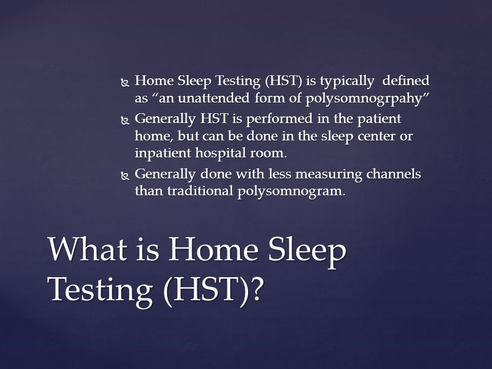 Home Sleep Testing (HST) is typically defined as an unattended form of polysomnogrpahy Home Sleep Testing (HST) is typically defined as an unattended form of polysomnogrpahy Generally HST is performed in the patient home, but can be done in the sleep center or inpatient hospital room.