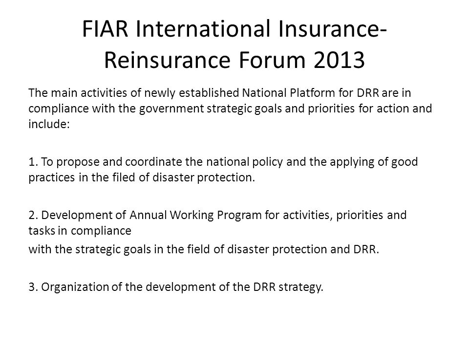 FIAR International Insurance- Reinsurance Forum 2013 The main activities of newly established National Platform for DRR are in compliance with the government strategic goals and priorities for action and include: 1.