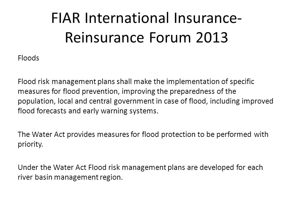 FIAR International Insurance- Reinsurance Forum 2013 Floods Flood risk management plans shall make the implementation of specific measures for flood prevention, improving the preparedness of the population, local and central government in case of flood, including improved flood forecasts and early warning systems.