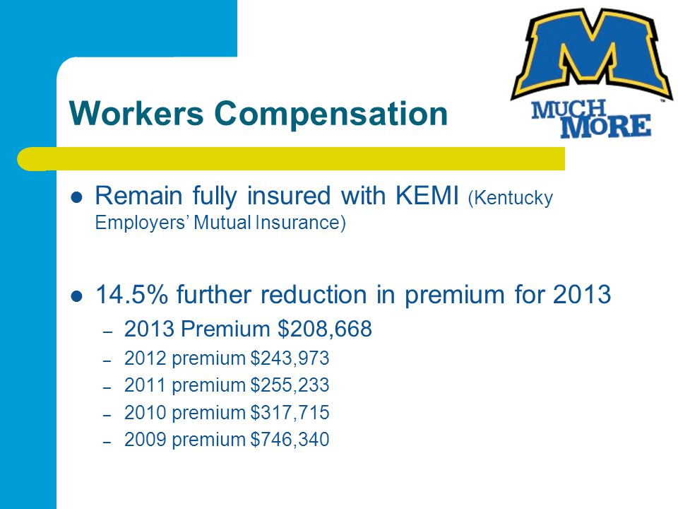 Workers Compensation Remain fully insured with KEMI (Kentucky Employers Mutual Insurance) 14.5% further reduction in premium for 2013 – 2013 Premium $208,668 – 2012 premium $243,973 – 2011 premium $255,233 – 2010 premium $317,715 – 2009 premium $746,340