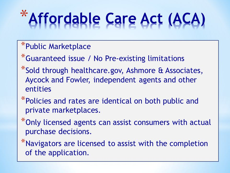* Public Marketplace * Guaranteed issue / No Pre-existing limitations * Sold through healthcare.gov, Ashmore & Associates, Aycock and Fowler, independent agents and other entities * Policies and rates are identical on both public and private marketplaces.