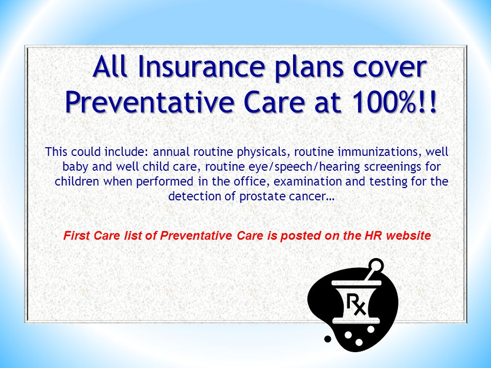 All Insurance plans cover Preventative Care at 100%!.
