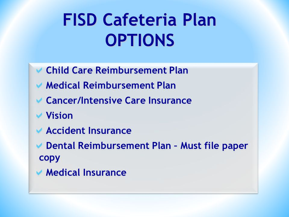 FISD Cafeteria Plan OPTIONS Child Care Reimbursement Plan Medical Reimbursement Plan Cancer/Intensive Care Insurance Vision Accident Insurance Dental Reimbursement Plan – Must file paper copy Medical Insurance Child Care Reimbursement Plan Medical Reimbursement Plan Cancer/Intensive Care Insurance Vision Accident Insurance Dental Reimbursement Plan – Must file paper copy Medical Insurance
