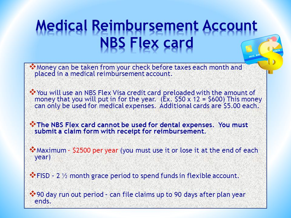 Money can be taken from your check before taxes each month and placed in a medical reimbursement account.
