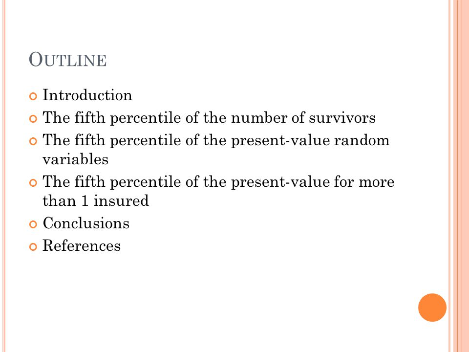 O UTLINE Introduction The fifth percentile of the number of survivors The fifth percentile of the present-value random variables The fifth percentile of the present-value for more than 1 insured Conclusions References