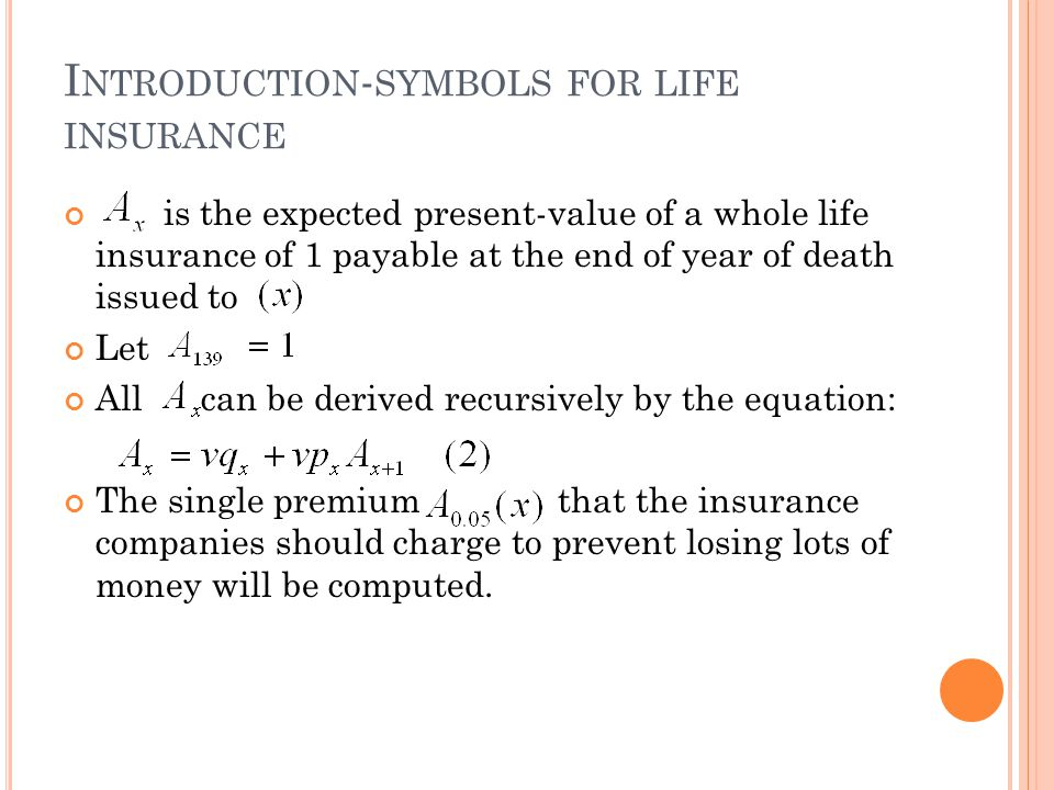 I NTRODUCTION - SYMBOLS FOR LIFE INSURANCE is the expected present-value of a whole life insurance of 1 payable at the end of year of death issued to Let All can be derived recursively by the equation: The single premium that the insurance companies should charge to prevent losing lots of money will be computed.