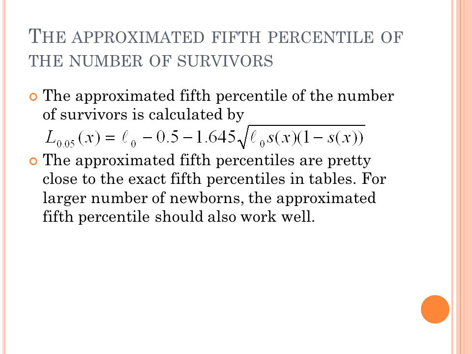 T HE APPROXIMATED FIFTH PERCENTILE OF THE NUMBER OF SURVIVORS The approximated fifth percentile of the number of survivors is calculated by The approximated fifth percentiles are pretty close to the exact fifth percentiles in tables.