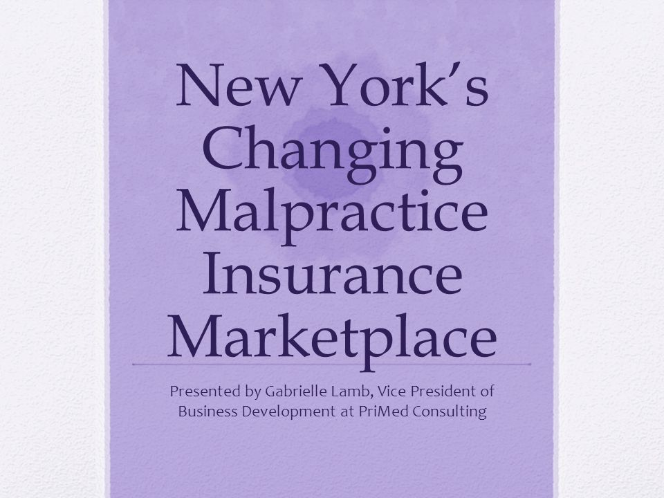 New Yorks Changing Malpractice Insurance Marketplace Presented by Gabrielle Lamb, Vice President of Business Development at PriMed Consulting
