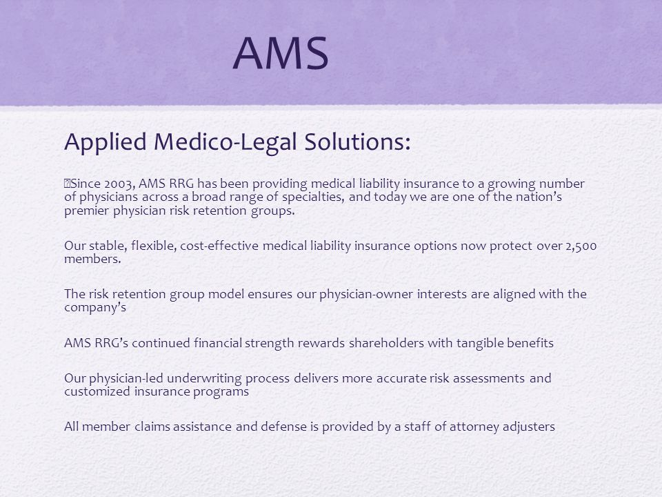 AMS Applied Medico-Legal Solutions: Since 2003, AMS RRG has been providing medical liability insurance to a growing number of physicians across a broad range of specialties, and today we are one of the nations premier physician risk retention groups.