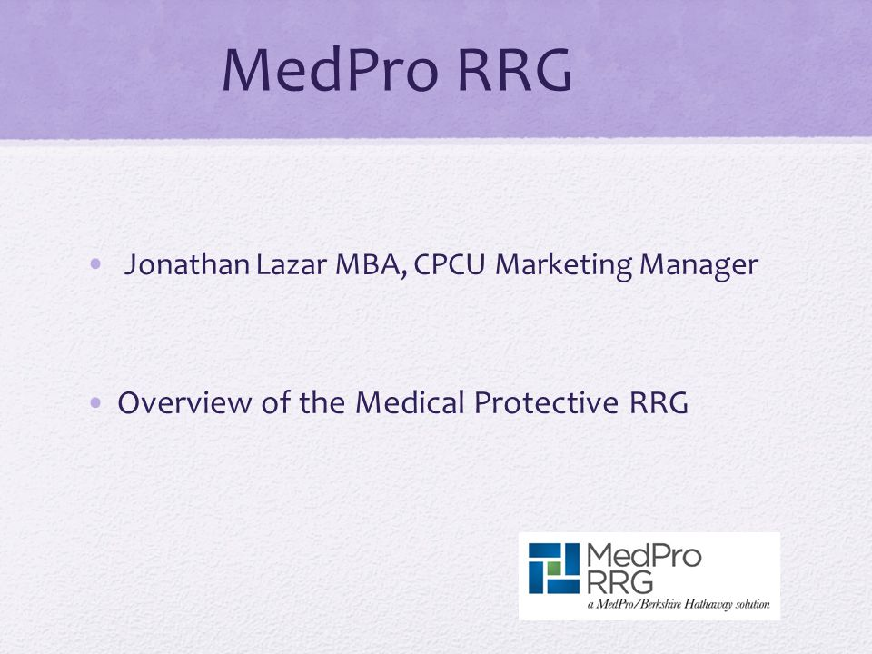 MedPro RRG Jonathan Lazar MBA, CPCU Marketing Manager Overview of the Medical Protective RRG