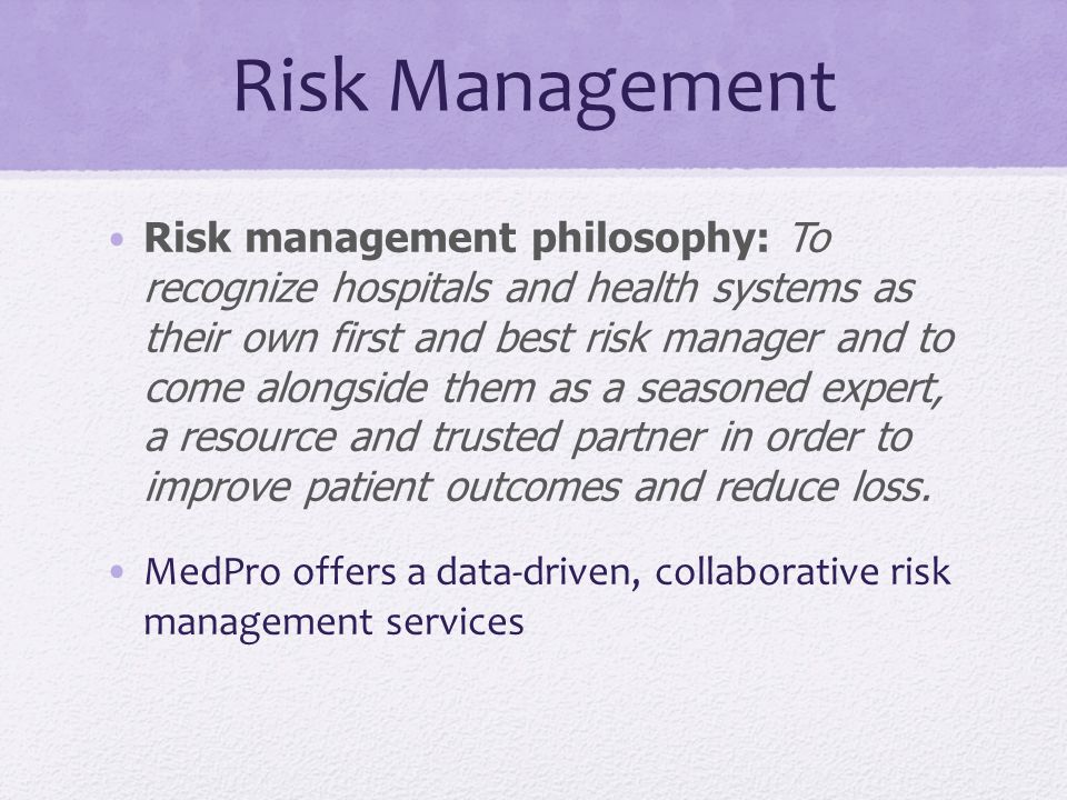 Risk Management Risk management philosophy: To recognize hospitals and health systems as their own first and best risk manager and to come alongside them as a seasoned expert, a resource and trusted partner in order to improve patient outcomes and reduce loss.