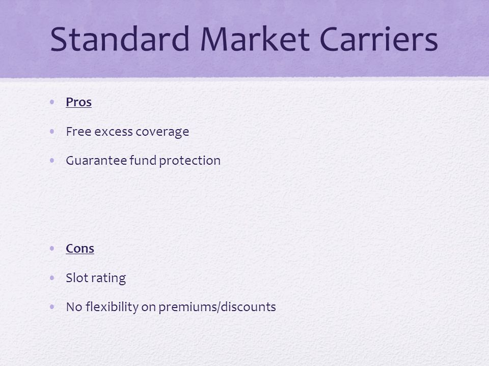Standard Market Carriers Pros Free excess coverage Guarantee fund protection Cons Slot rating No flexibility on premiums/discounts