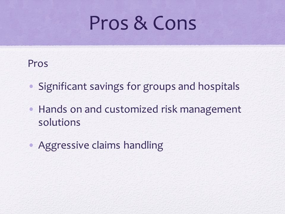 Pros & Cons Pros Significant savings for groups and hospitals Hands on and customized risk management solutions Aggressive claims handling