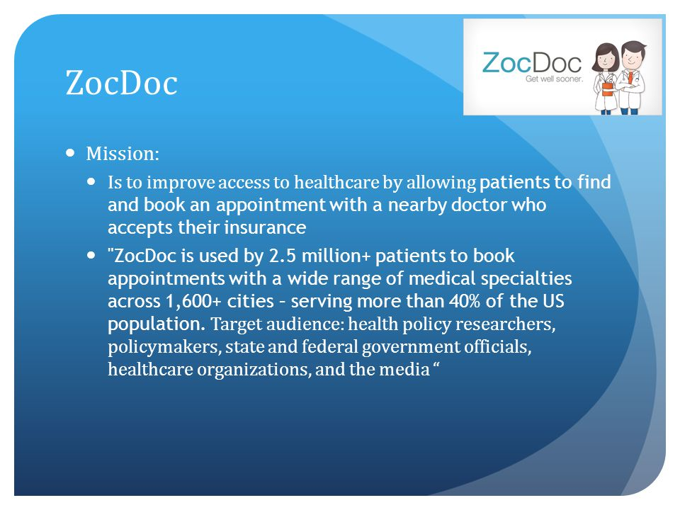 ZocDoc Mission: Is to improve access to healthcare by allowing patients to find and book an appointment with a nearby doctor who accepts their insuran