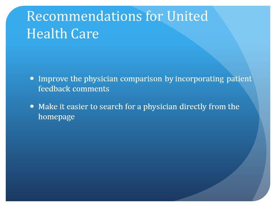 Recommendations for United Health Care Improve the physician comparison by incorporating patient feedback comments Make it easier to search for a phys