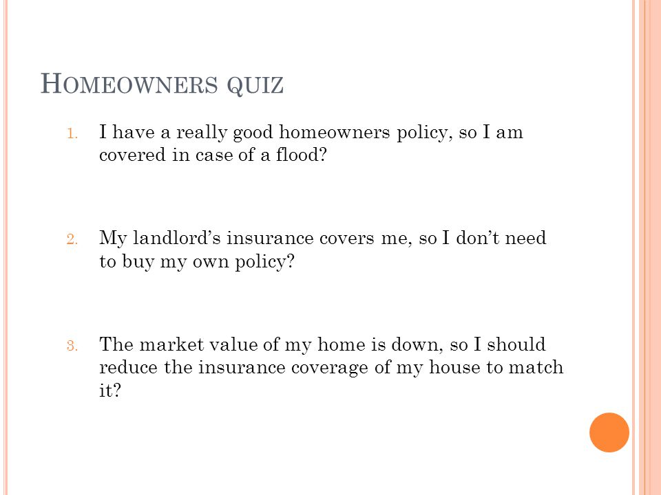 H OMEOWNERS QUIZ 1. I have a really good homeowners policy, so I am covered in case of a flood? 2. My landlords insurance covers me, so I dont need to