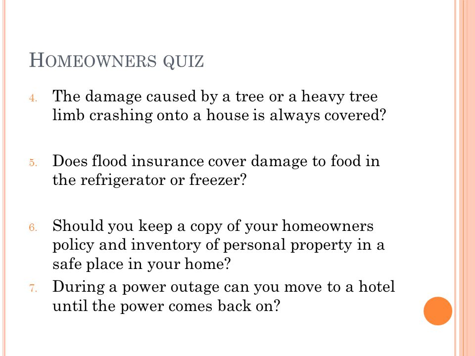 H OMEOWNERS QUIZ 4. The damage caused by a tree or a heavy tree limb crashing onto a house is always covered? 5. Does flood insurance cover damage to