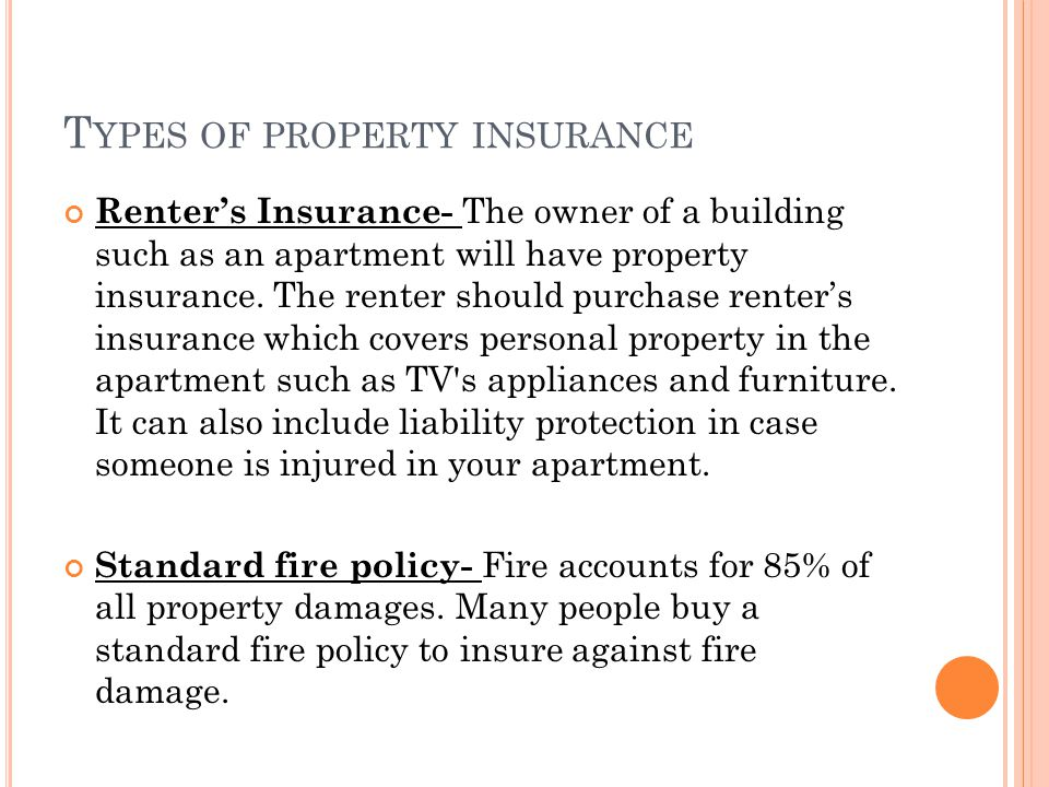 T YPES OF PROPERTY INSURANCE Renters Insurance- The owner of a building such as an apartment will have property insurance. The renter should purchase