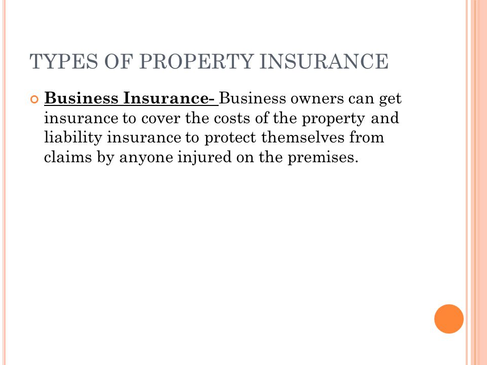 TYPES OF PROPERTY INSURANCE Business Insurance- Business owners can get insurance to cover the costs of the property and liability insurance to protec