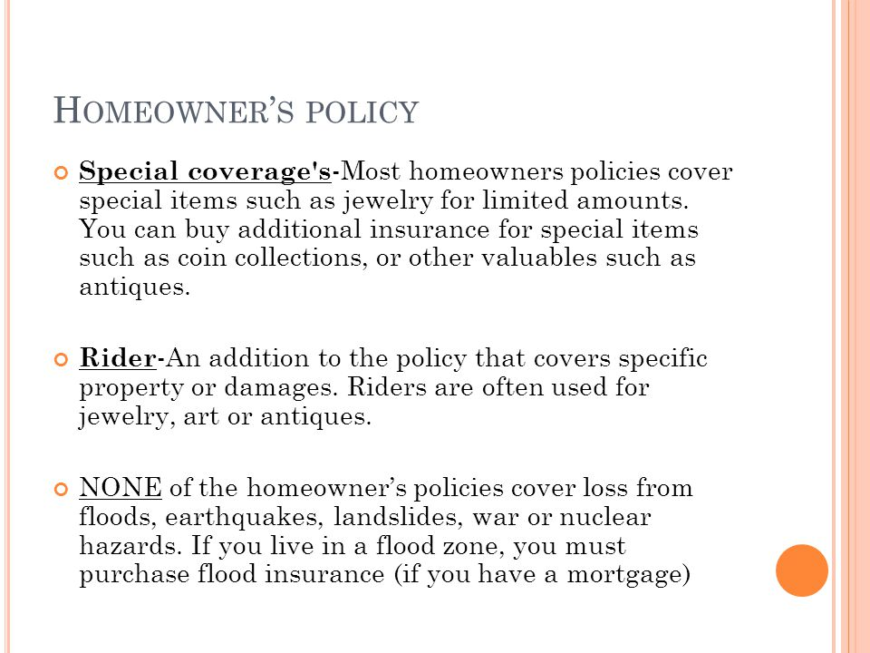 H OMEOWNER S POLICY Special coverage's -Most homeowners policies cover special items such as jewelry for limited amounts. You can buy additional insur