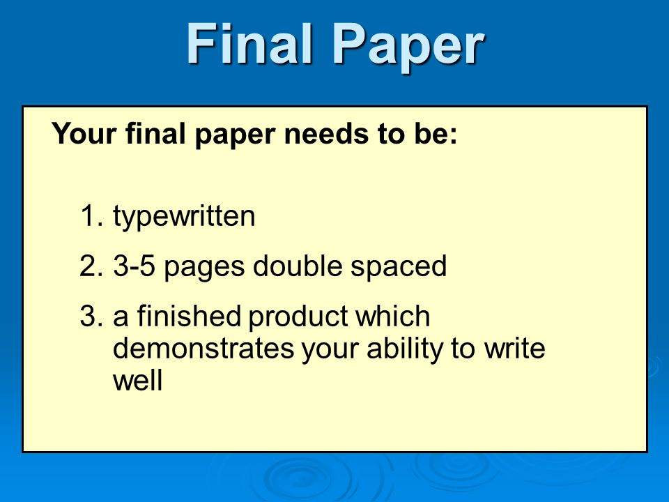 Final Paper Your final paper needs to be: 1.typewritten 2.3-5 pages double spaced 3.a finished product which demonstrates your ability to write well