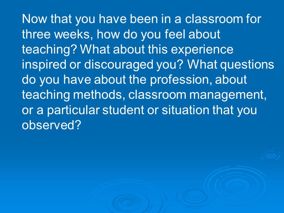 Now that you have been in a classroom for three weeks, how do you feel about teaching? What about this experience inspired or discouraged you? What qu
