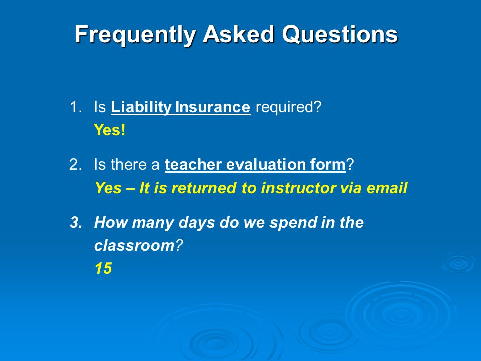 1.Is Liability Insurance required? Yes! 2.Is there a teacher evaluation form? Yes – It is returned to instructor via email 3.How many days do we spend