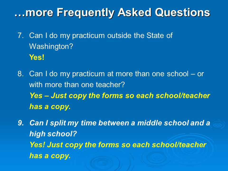 …more Frequently Asked Questions 7.Can I do my practicum outside the State of Washington? Yes! 8.Can I do my practicum at more than one school – or wi