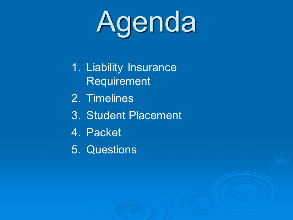 Agenda 1. 1.Liability Insurance Requirement 2. 2.Timelines 3. 3.Student Placement 4. 4.Packet 5. 5.Questions