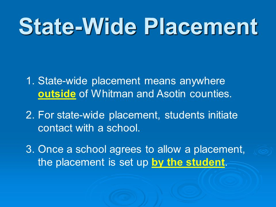 State-Wide Placement 1.State-wide placement means anywhere outside of Whitman and Asotin counties. 2.For state-wide placement, students initiate conta