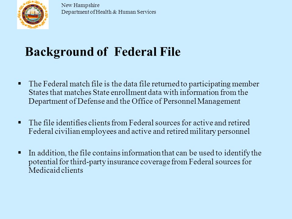 Background of Federal File The Federal match file is the data file returned to participating member States that matches State enrollment data with information from the Department of Defense and the Office of Personnel Management The file identifies clients from Federal sources for active and retired Federal civilian employees and active and retired military personnel In addition, the file contains information that can be used to identify the potential for third-party insurance coverage from Federal sources for Medicaid clients New Hampshire Department of Health & Human Services