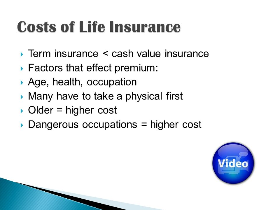 Term insurance < cash value insurance Factors that effect premium: Age, health, occupation Many have to take a physical first Older = higher cost Dang