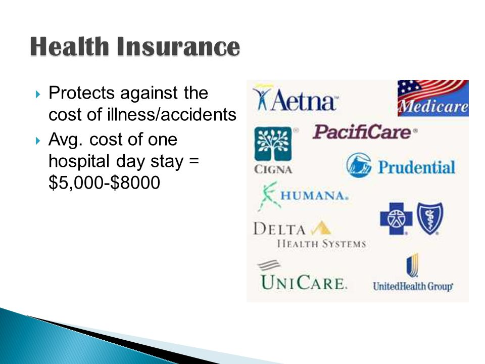 Protects against the cost of illness/accidents Avg. cost of one hospital day stay = $5,000-$8000
