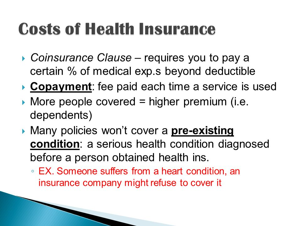 Coinsurance Clause – requires you to pay a certain % of medical exp.s beyond deductible Copayment: fee paid each time a service is used More people covered = higher premium (i.e.