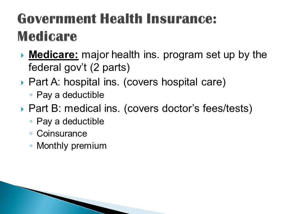 Medicare: major health ins. program set up by the federal govt (2 parts) Part A: hospital ins.