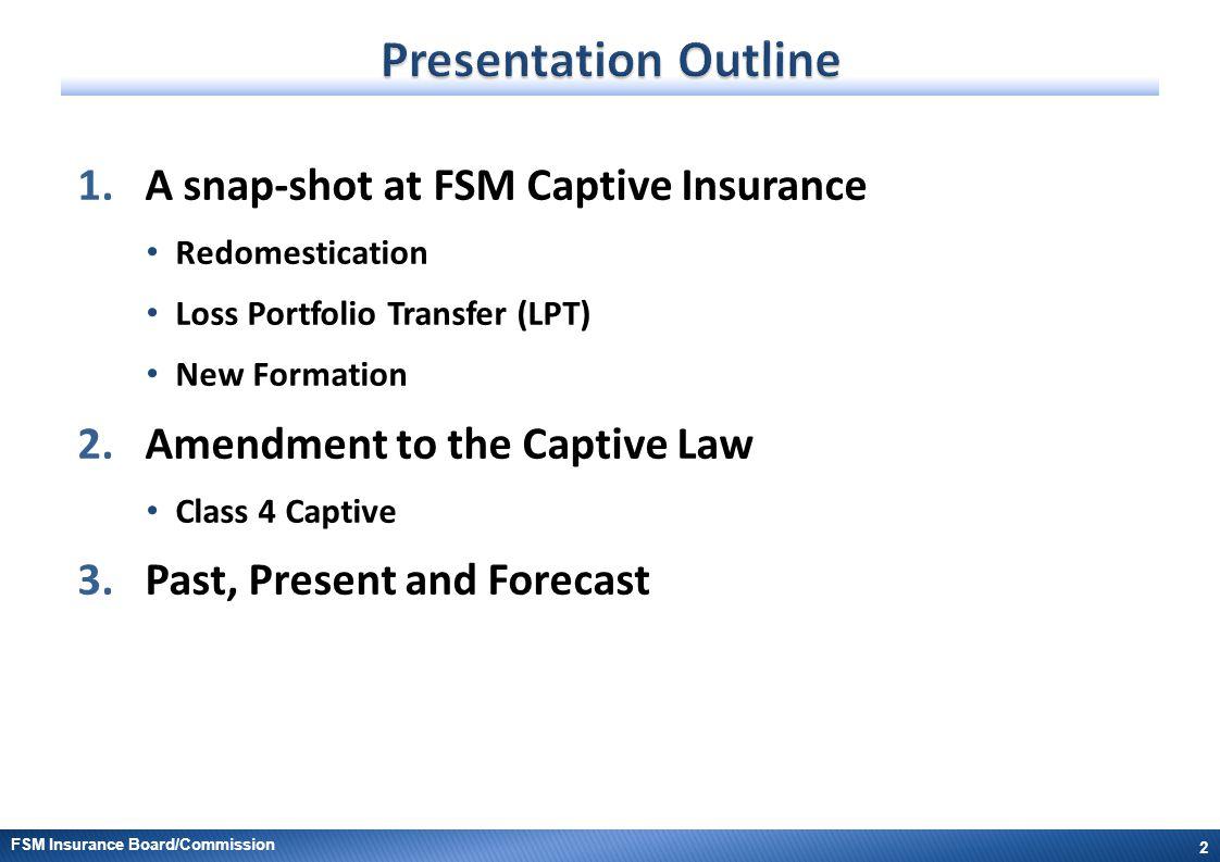 FSM Insurance Board/Commission 1.A snap-shot at FSM Captive Insurance Redomestication Loss Portfolio Transfer (LPT) New Formation 2.Amendment to the C