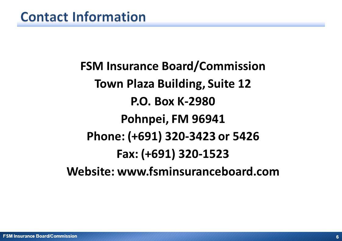 Town Plaza Building, Suite 12 P.O. Box K-2980 Pohnpei, FM 96941 Phone: (+691) 320-3423 or 5426 Fax: (+691) 320-1523 Website: www.fsminsuranceboard.com