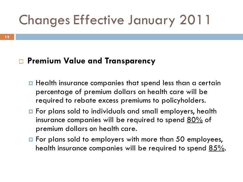 Changes Effective January 2011 12 Premium Value and Transparency Health insurance companies that spend less than a certain percentage of premium dollars on health care will be required to rebate excess premiums to policyholders.