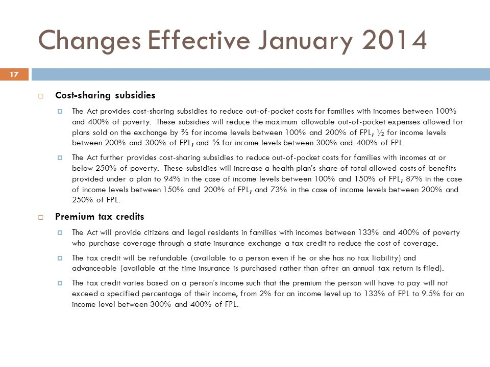 Changes Effective January 2014 17 Cost-sharing subsidies The Act provides cost-sharing subsidies to reduce out-of-pocket costs for families with incomes between 100% and 400% of poverty.