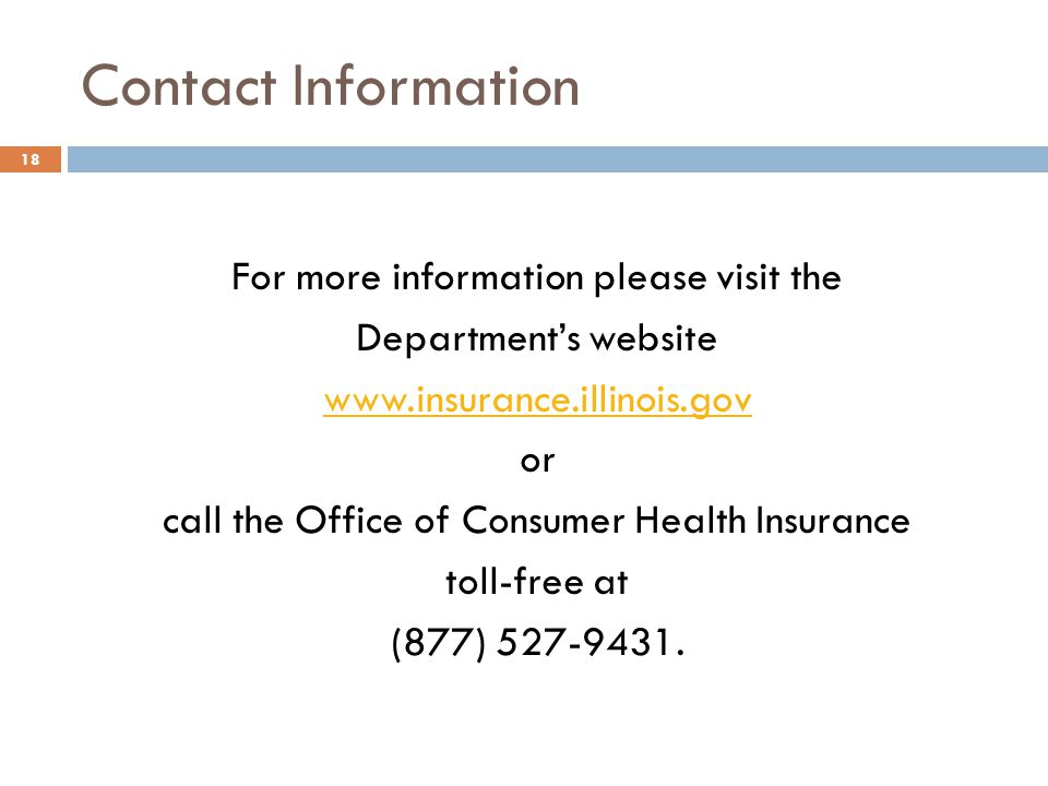 Contact Information 18 For more information please visit the Departments website www.insurance.illinois.gov or call the Office of Consumer Health Insurance toll-free at (877) 527-9431.