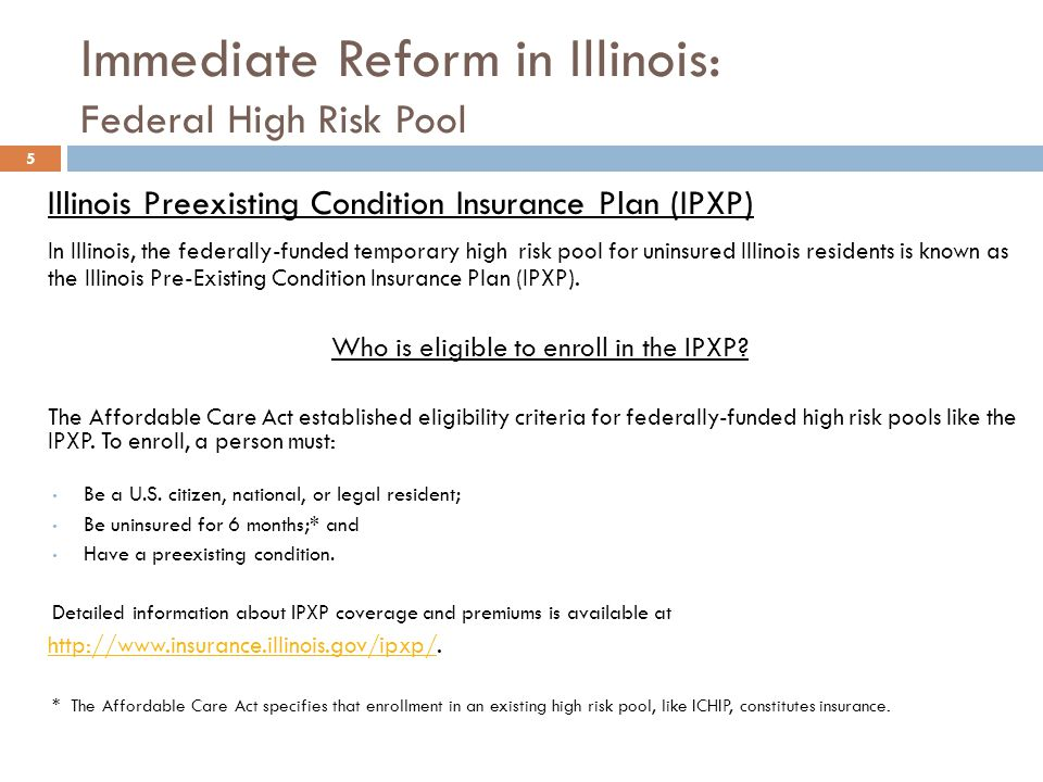 Immediate Reform in Illinois: Federal High Risk Pool 5 Illinois Preexisting Condition Insurance Plan (IPXP) In Illinois, the federally-funded temporary high risk pool for uninsured Illinois residents is known as the Illinois Pre-Existing Condition Insurance Plan (IPXP).