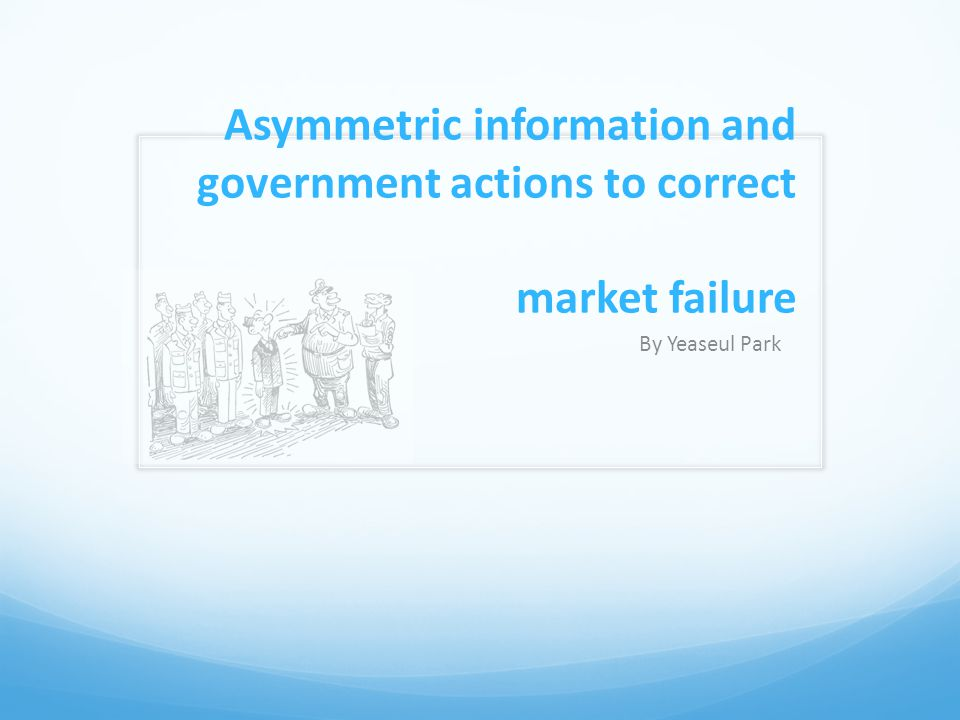 Asymmetric information and government actions to correct market failure By Yeaseul Park