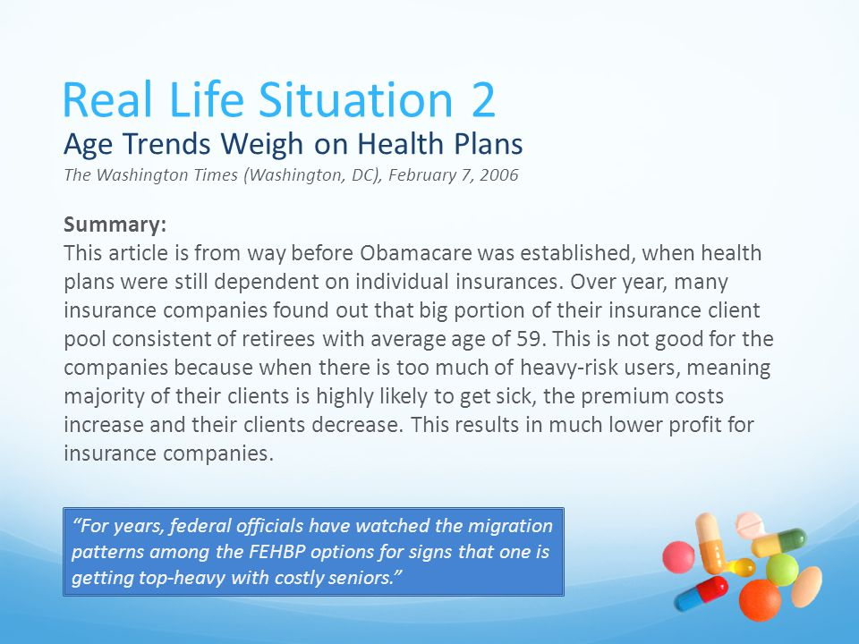 Real Life Situation 2 Age Trends Weigh on Health Plans The Washington Times (Washington, DC), February 7, 2006 Summary: This article is from way before Obamacare was established, when health plans were still dependent on individual insurances.