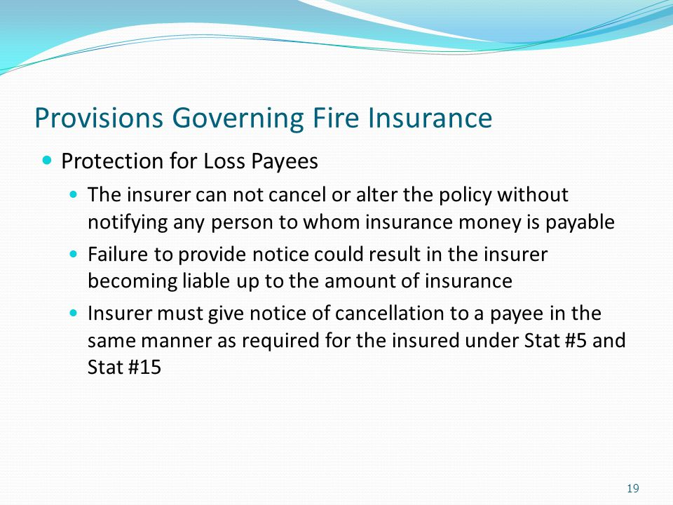 Provisions Governing Fire Insurance Protection for Loss Payees The insurer can not cancel or alter the policy without notifying any person to whom ins