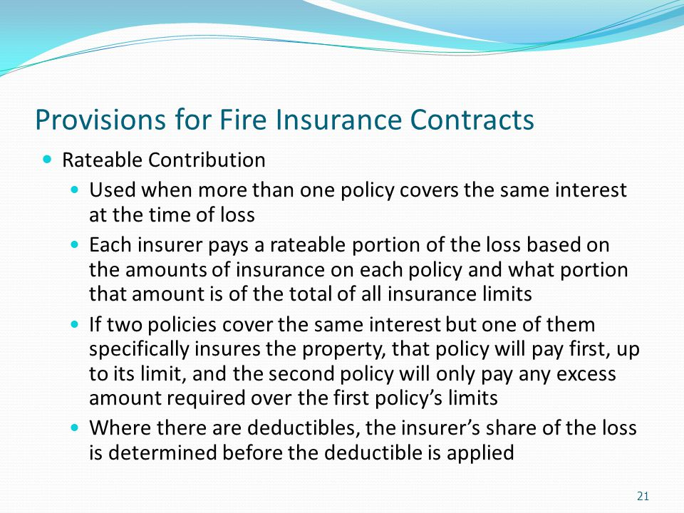 Provisions for Fire Insurance Contracts Rateable Contribution Used when more than one policy covers the same interest at the time of loss Each insurer