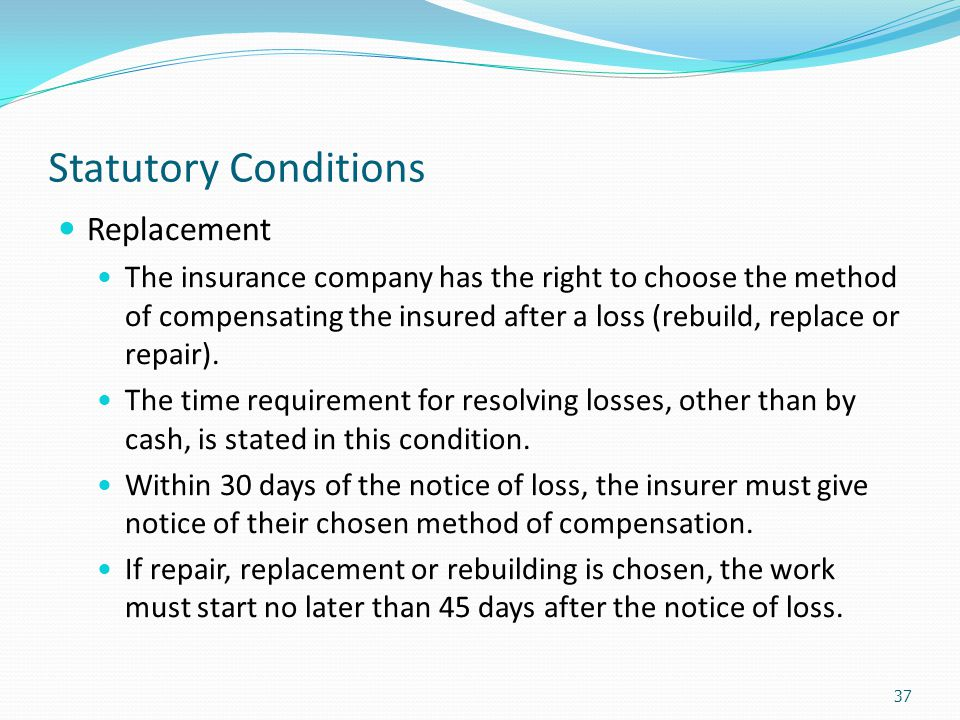 Statutory Conditions Replacement The insurance company has the right to choose the method of compensating the insured after a loss (rebuild, replace o
